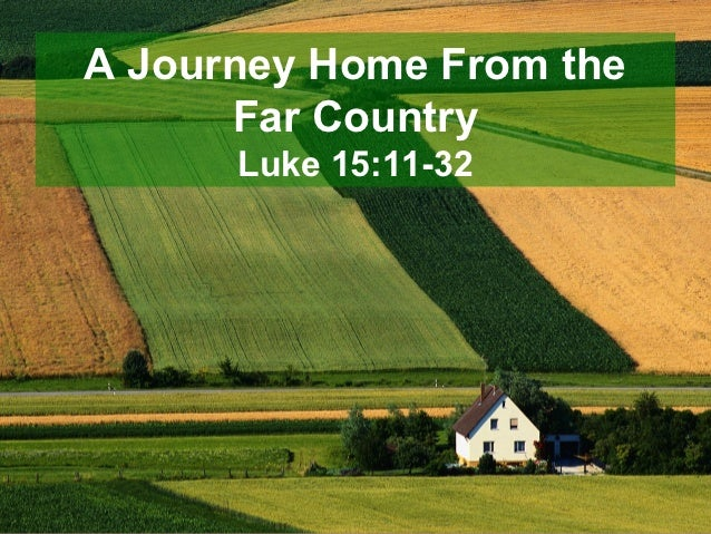 A Journey Home From the      Far Country      Luke 15:11-32