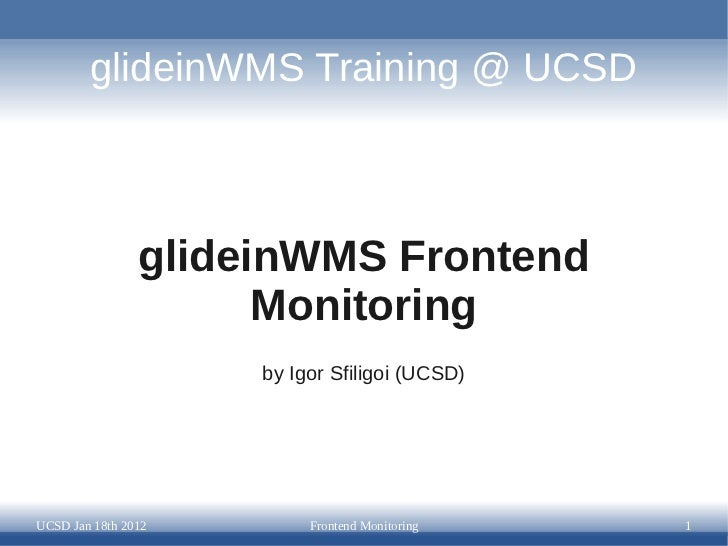 glideinWMS Training @ UCSD                glideinWMS Frontend                      Monitoring                     by Igor ...