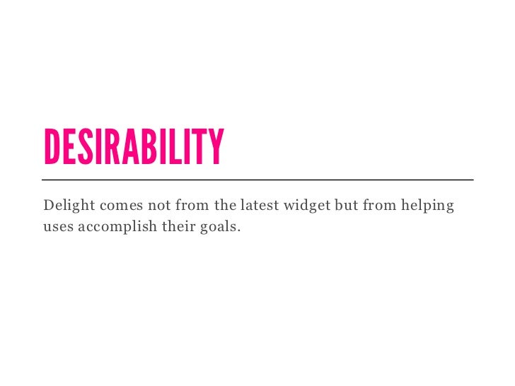 DESIRABILITYDelight comes not from the latest widget but from helpinguses accomplish their goals.