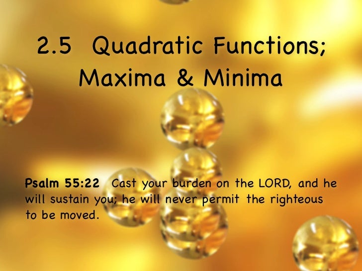 2.5 Quadratic Functions;    Maxima & MinimaPsalm 55:22  Cast your burden on the LORD, and hewill sustain you; he will neve...