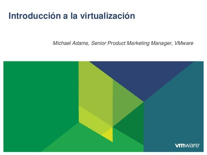 Introducción a la virtualización           Michael Adams, Senior Product Marketing Manager, VMware