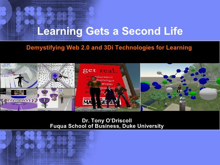 Dr. Tony O'Driscoll Fuqua School of Business, Duke University Learning Gets a Second Life Demystifying Web 2.0 and 3Di Tec...
