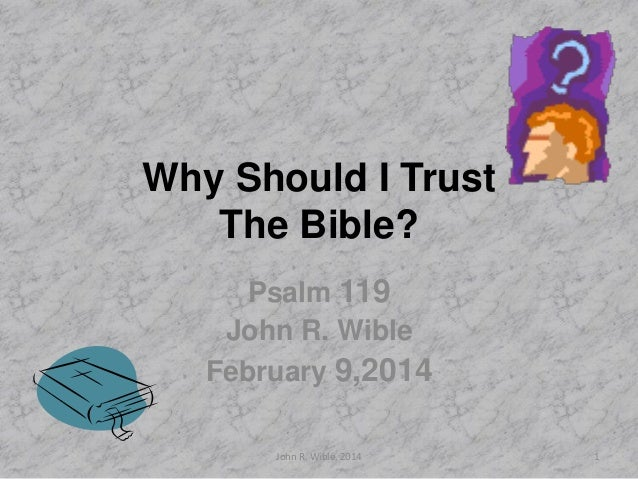Why Should I Trust The Bible? Psalm 119 John R. Wible February 9,2014 John R. Wible, 2014  1