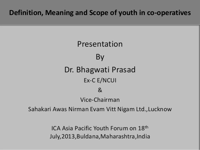 Definition, Meaning and Scope of youth in co-operatives  Presentation By Dr. Bhagwati Prasad Ex-C E/NCUI & Vice-Chairman S...