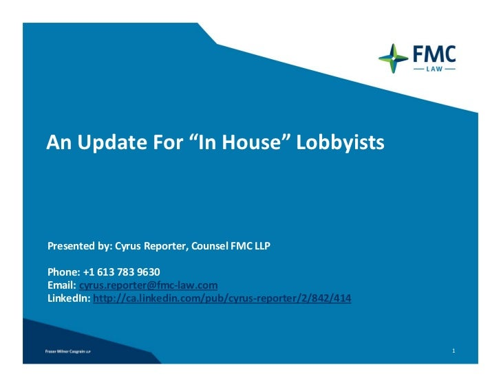 "An Update For ""In House"" LobbyistsPresented by: Cyrus Reporter, Counsel FMC LLPPhone: +1 613 783 9630 Email: cyrus.reporte..."