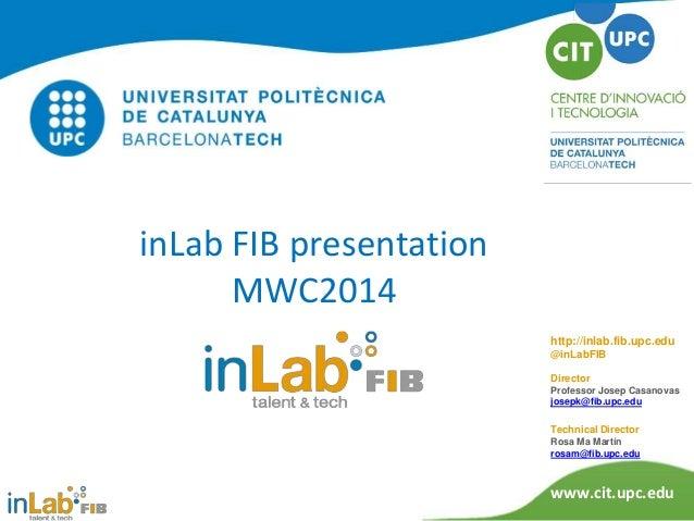 inLab FIB presentation MWC2014 http://inlab.fib.upc.edu @inLabFIB Director Professor Josep Casanovas josepk@fib.upc.edu  T...