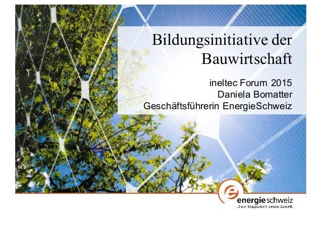 Bildungsinitiative der Bauwirtschaft ineltec Forum 2015 Daniela Bomatter  Geschäftsführerin EnergieSchweiz