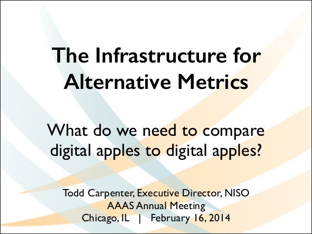 The Infrastructure for Alternative Metrics What do we need to compare digital apples to digital apples? !  Todd Carpenter,...