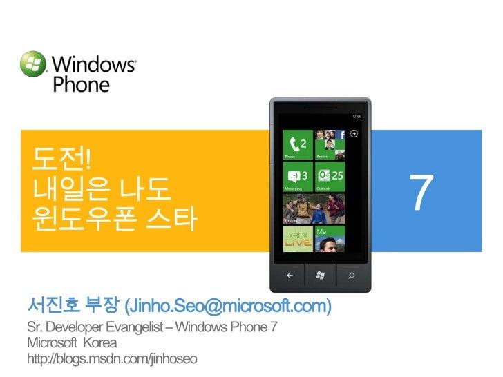 도전! 내일은 나도 윈도우폰 스타<br />서진호 부장 (Jinho.Seo@microsoft.com)<br />Sr. Developer Evangelist – Windows Phone 7<br />Microsoft  K...