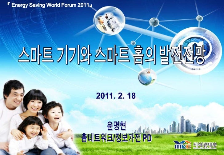 『 Energy Saving World Forum 2011』<br />스마트 기기와 스마트 홈의 발전전망<br />2011. 2. 18 <br />윤명현<br />홈네트워크/정보가전 PD<br />