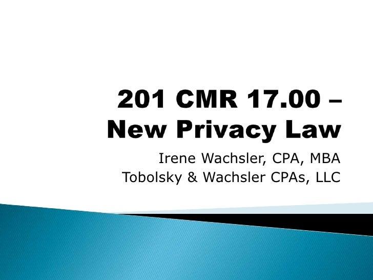 201 CMR 17.00 – New Privacy Law<br />Irene Wachsler, CPA, MBA<br />Tobolsky & Wachsler CPAs, LLC<br />
