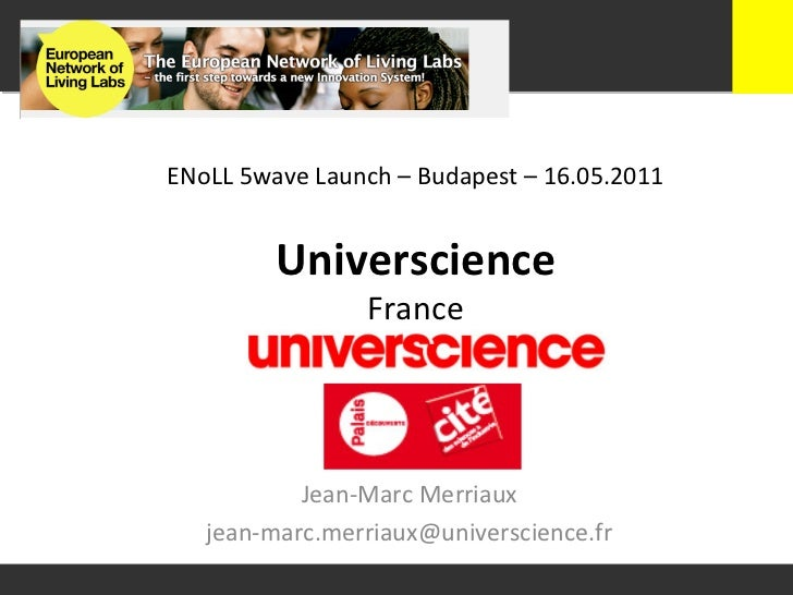 ENoLL 5wave Launch – Budapest – 16.05.2011              Universcience                          France   ...