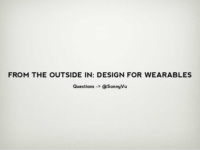 FROM THE OUTSIDE IN: DESIGN FOR WEARABLES              Questions -> @SonnyVu