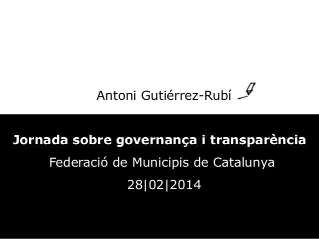 Antoni Gutiérrez-Rubí Jornada sobre governança i transparència Federació de Municipis de Catalunya 28 02 2014