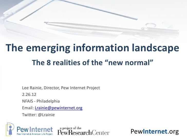 "The emerging information landscape        The 8 realities of the ""new normal""   Lee Rainie, Director, Pew Internet Project..."