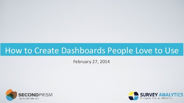 How	   to	   Create	   Dashboards	   People	   Love	   to	   Use	    February	   27,	   2014