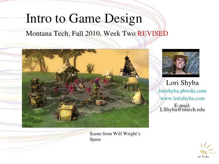 Intro to Game Design Montana Tech, Fall 2010, Week Two  REVISED Lori Shyba lorishyba.pbwiki.com www.lorishyba.com E-mail: ...