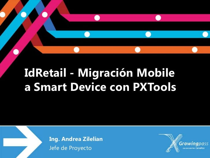 IdRetail - Migración Mobilea Smart Device con PXTools    Ing. Andrea Zilelian    Jefe de Proyecto
