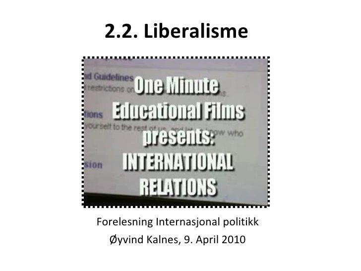 2.2. Liberalisme   Forelesning Internasjonal politikk Øyvind Kalnes, 9. April 2010
