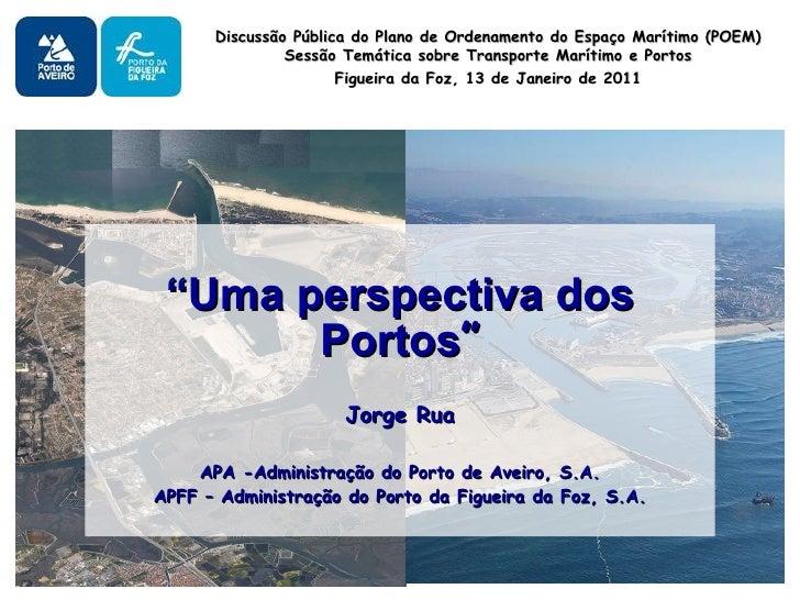 """"""" Uma perspectiva dos Portos """" Jorge Rua APA -Administração do Porto de Aveiro, S.A. APFF – Administração do Porto da Figu..."""