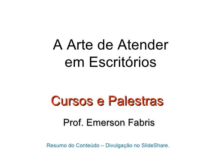 A Arte de Atender   em Escritórios Cursos e Palestras      Prof. Emerson FabrisResumo do Conteúdo – Divulgação no SlideSha...