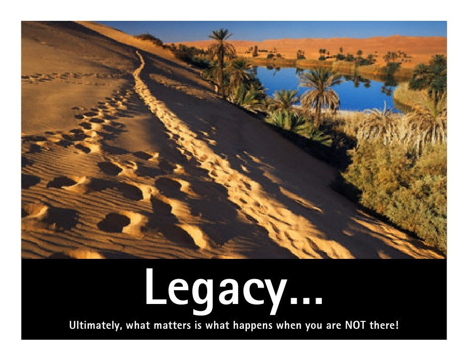 Legacy…Ultimately, what matters is what happens when you are NOT there!