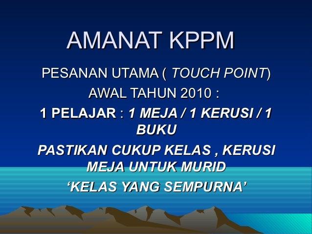 AMANAT KPPM PESANAN UTAMA ( TOUCH POINT)       AWAL TAHUN 2010 :1 PELAJAR : 1 MEJA / 1 KERUSI / 1             BUKUPASTIKAN...