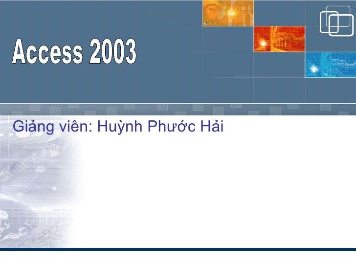 Giảng viên: Huỳnh Phước Hải Access 2003