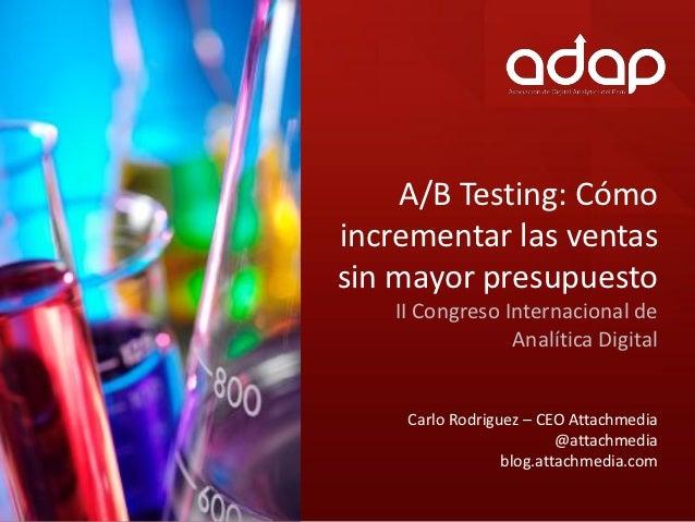 A/B Testing: Cómoincrementar las ventassin mayor presupuesto   II Congreso Internacional de                Analítica Digit...