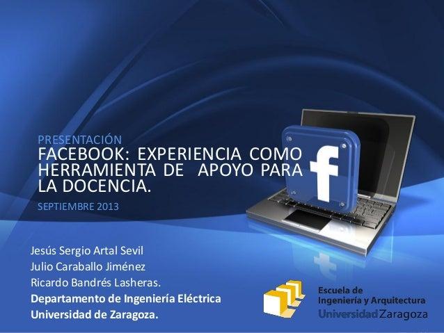 1 PRESENTACIÓN FACEBOOK: EXPERIENCIA COMO HERRAMIENTA DE APOYO PARA LA DOCENCIA. SEPTIEMBRE 2013 Jesús Sergio Artal Sevil ...