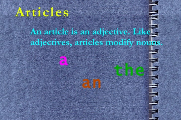 Articles An article is an adjective. Like adjectives, articles modify nouns. a an the