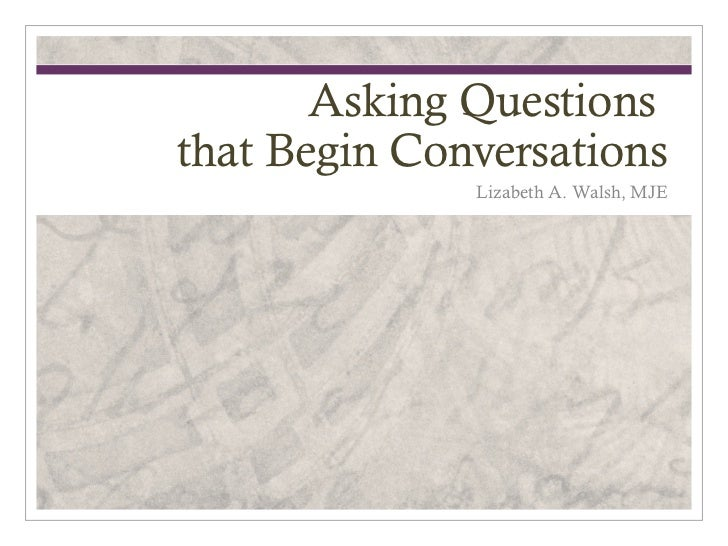 Asking Questionsthat Begin Conversations              Lizabeth A. Walsh, MJE
