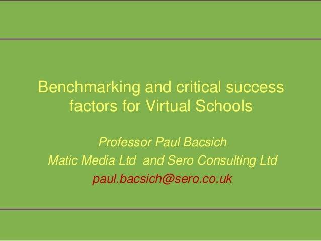 Benchmarking and critical success   factors for Virtual Schools         Professor Paul Bacsich Matic Media Ltd and Sero Co...