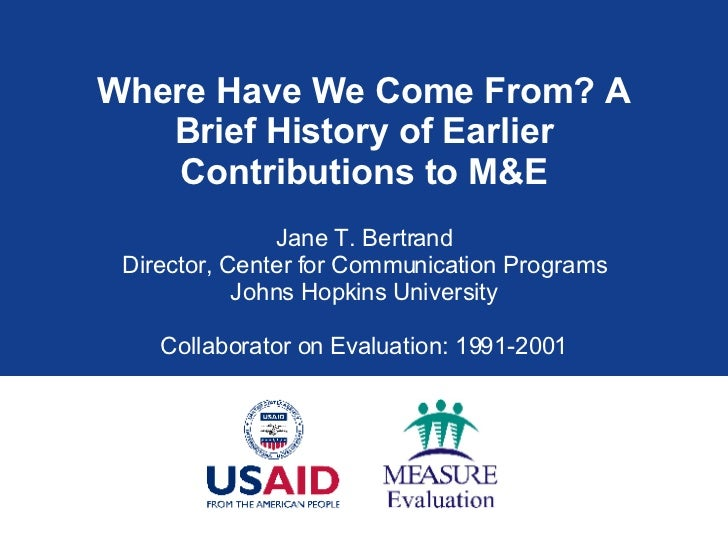 Where Have We Come From? A Brief History of Earlier Contributions to M&E Jane T. Bertrand Director, Center for Communicati...
