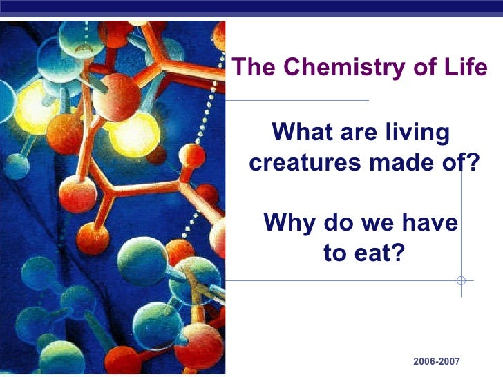 The Chemistry of Life 2006-2007 What are living  creatures made of? Why do we have  to eat?