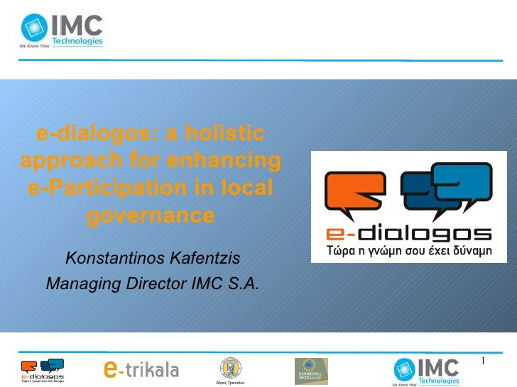 e-dialogos: a holistic approach for enhancing e-Participation in local governance Konstantinos Kafentzis Managing Director...