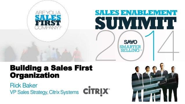 Building a Sales First Organization Rick Baker VP Sales Strategy,Citrix Systems