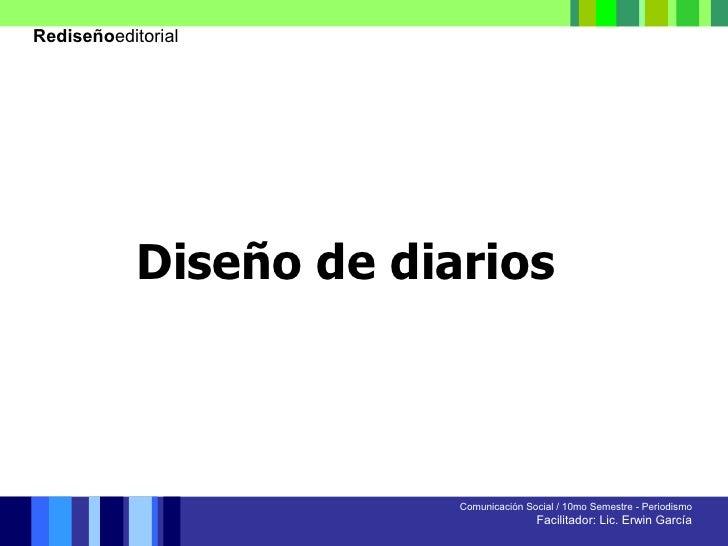 Comunicación Social / 10mo Semestre - Periodismo Facilitador: Lic. Erwin García Diseño de diarios Rediseño editorial