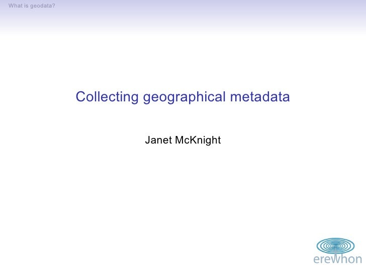 What is geodata?                        Collecting geographical metadata                               Janet McKnight