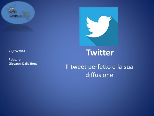 Twitter Il tweet perfetto e la sua diffusione 25/05/2014 Relatore: Giovanni Dalla Bona