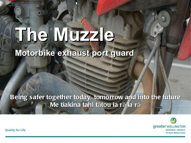 The Muzzle   Motorbike exhaust port guard Being safer together today, tomorrow and into the future Me tiakina tahi tātou i...