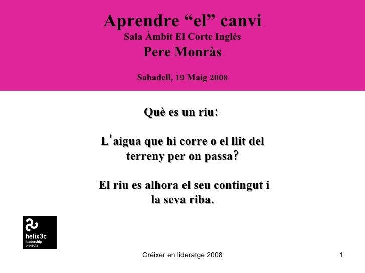 """Aprendre """"el"""" canvi Sala Àmbit El Corte Inglès Pere Monràs Sabadell, 19 Maig 2008 Créixer en lideratge 2008 Què es un riu:..."""