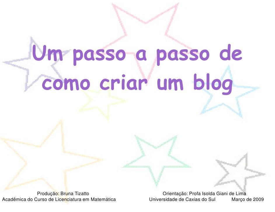Um passo a passo de              como criar um blog                   Produção: Bruna Tizatto                    Orientaçã...
