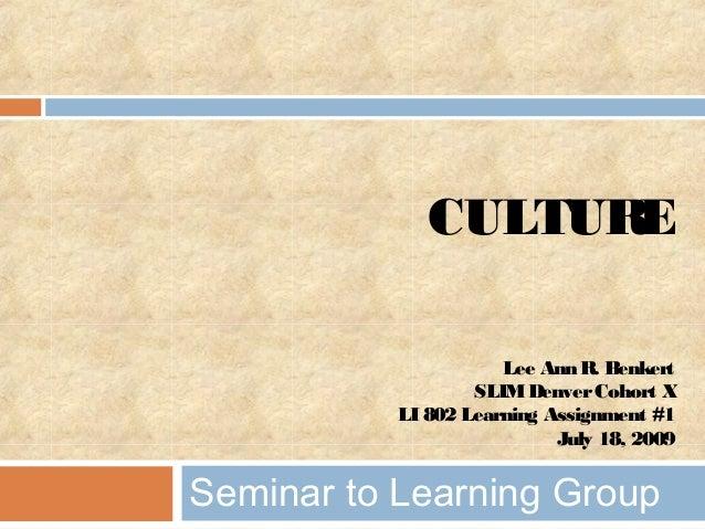 CULTURE Lee Ann R. Benkert SLIMDenverCohort X LI 802 Learning Assignment #1 July 18, 2009 Seminar to Learning Group