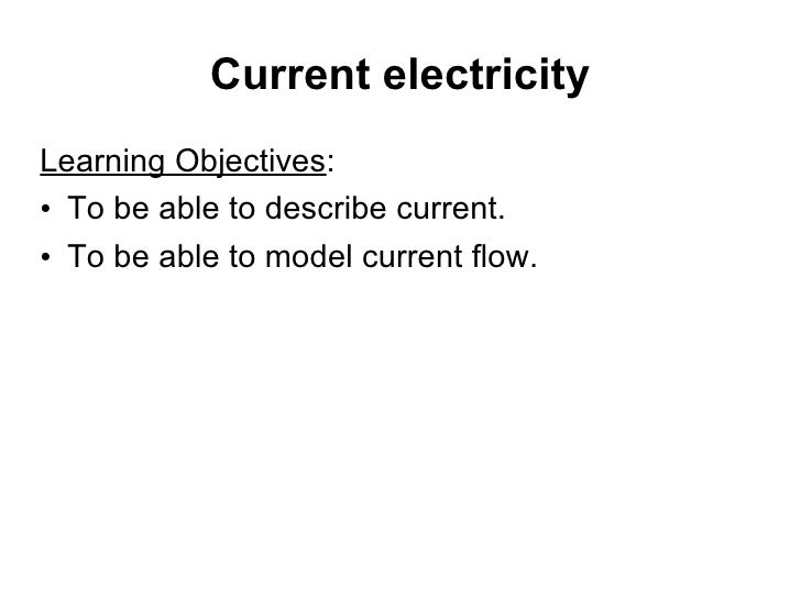 Current electricity <ul><li>Learning Objectives : </li></ul><ul><li>To be able to describe current. </li></ul><ul><li>To b...