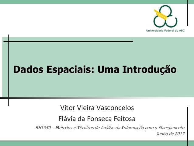 Dados Espaciais: Uma Introdução Vitor Vieira Vasconcelos BH1350 – Métodos e Técnicas de Análise da Informação para o Plane...