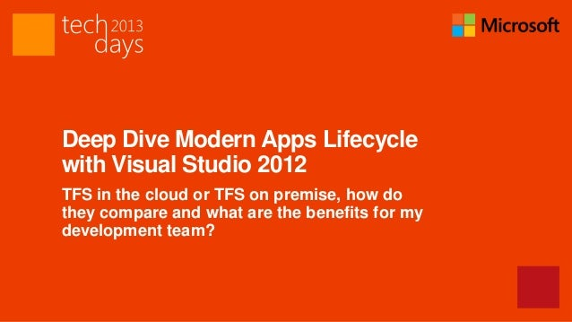 Deep Dive Modern Apps Lifecyclewith Visual Studio 2012TFS in the cloud or TFS on premise, how dothey compare and what are ...