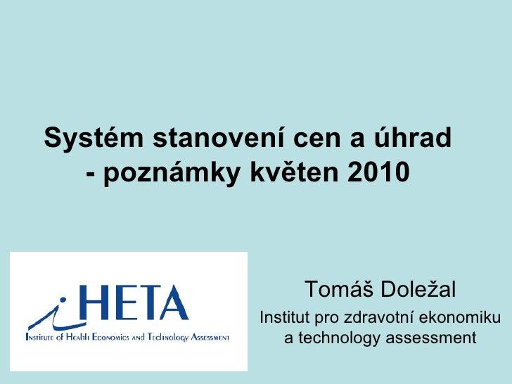Systém stanovení cen a úhrad - poznámky květen 2010 Tomáš Doležal Institut pro zdravotní ekonomiku a technology assessment