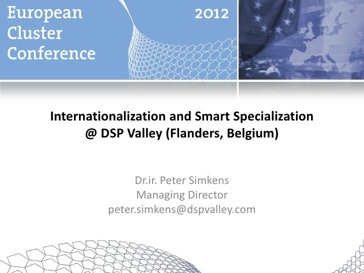 Internationalization and Smart Specialization      @ DSP Valley (Flanders, Belgium)              Dr.ir. Peter Simkens     ...