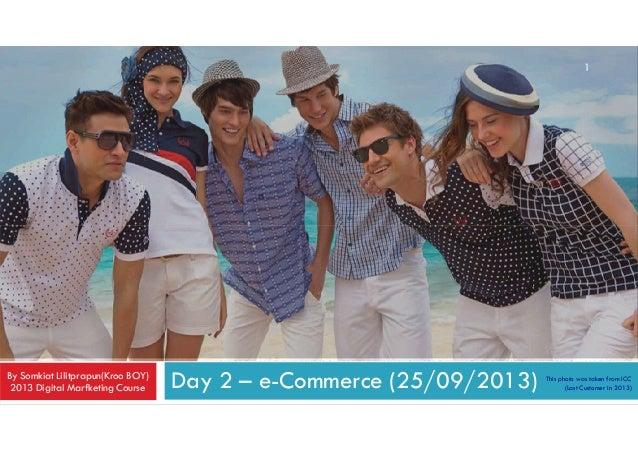 1  By Somkiat Lilitprapun(Kroo BOY) 2013 Digital Marfketing Course  Day 2 – e-Commerce (25/09/2013)  This photo was taken ...